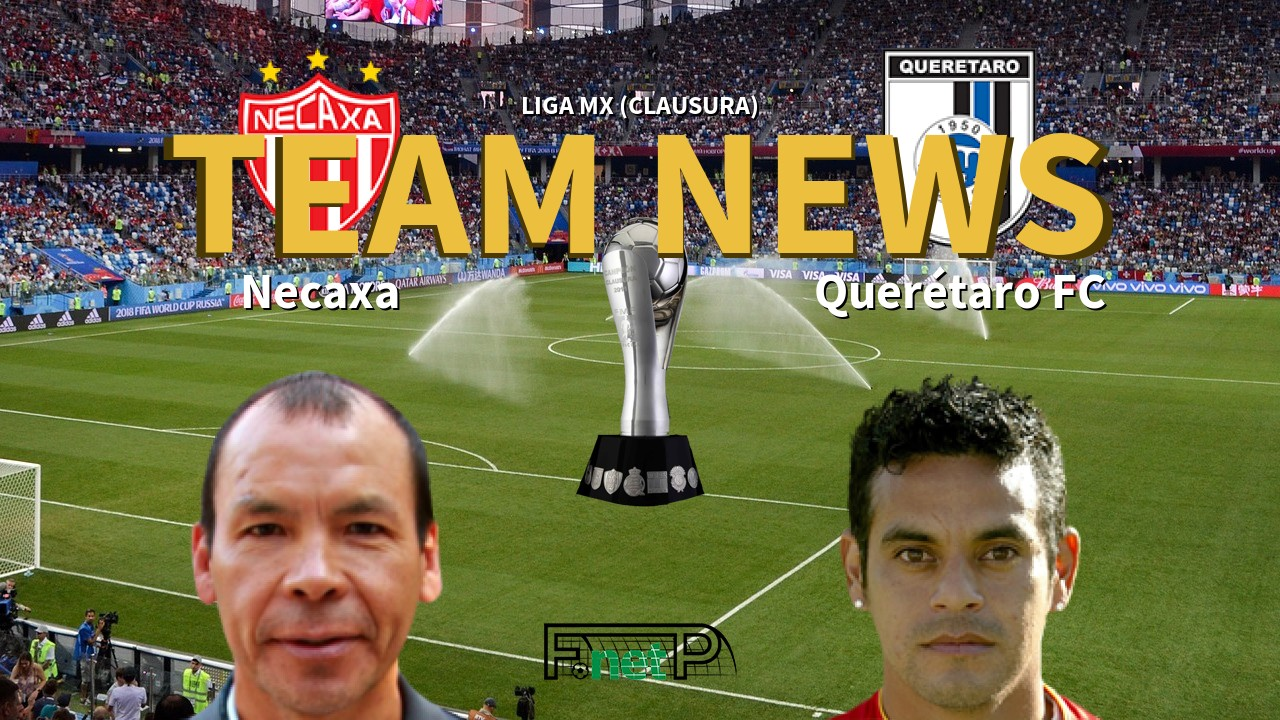 Liga MX (Clausura) News: Necaxa vs Querétaro FC Confirmed Line-ups